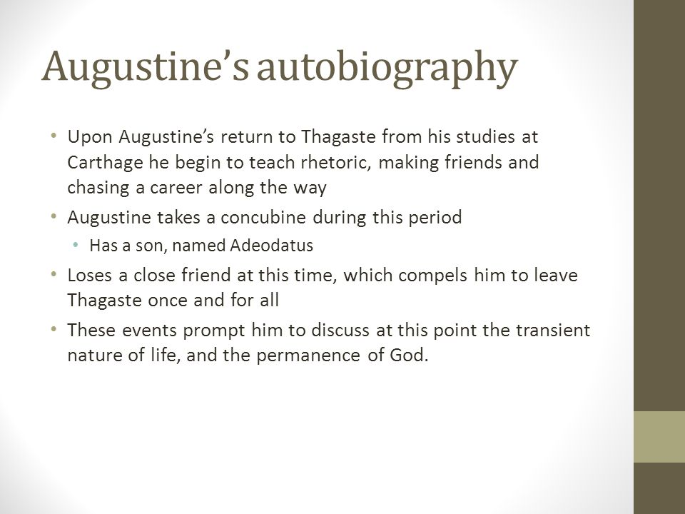 Augustines autobiography Upon Augustines return to Thagaste from his studies at Carthage he begin to teach rhetoric, making friends and chasing a care