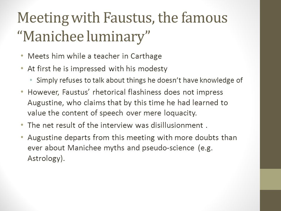 Meeting with Faustus, the famous Manichee luminary Meets him while a teacher in Carthage At first he is impressed with his modesty Simply refuses to t