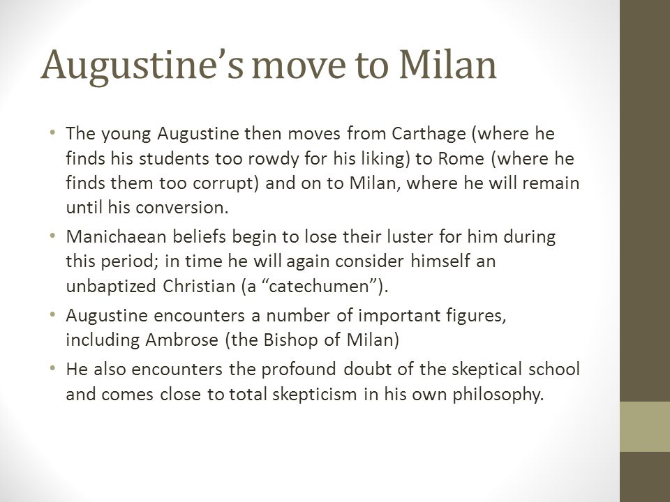 Augustines move to Milan The young Augustine then moves from Carthage (where he finds his students too rowdy for his liking) to Rome (where he finds t