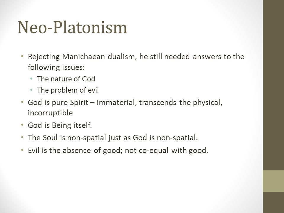 Neo-Platonism Rejecting Manichaean dualism, he still needed answers to the following issues: The nature of God The problem of evil God is pure Spirit