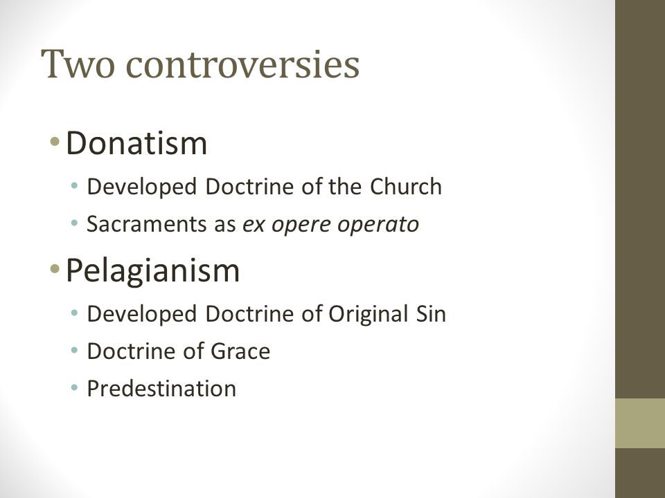 Two controversies Donatism Developed Doctrine of the Church Sacraments as ex opere operato Pelagianism Developed Doctrine of Original Sin Doctrine of