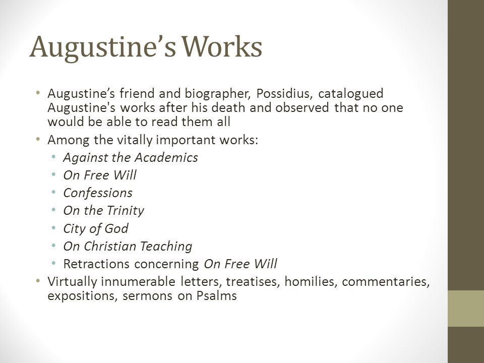 Augustines Works Augustines friend and biographer, Possidius, catalogued Augustine's works after his death and observed that no one would be able to r