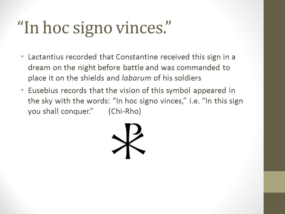 In hoc signo vinces. Lactantius recorded that Constantine received this sign in a dream on the night before battle and was commanded to place it on th