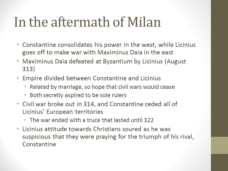 In the aftermath of Milan Constantine consolidates his power in the west, while Licinius goes off to make war with Maximinus Daia in the east Maximinu