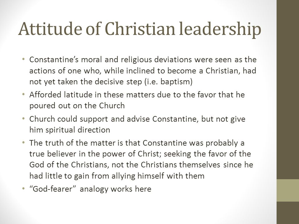 Attitude of Christian leadership Constantines moral and religious deviations were seen as the actions of one who, while inclined to become a Christian
