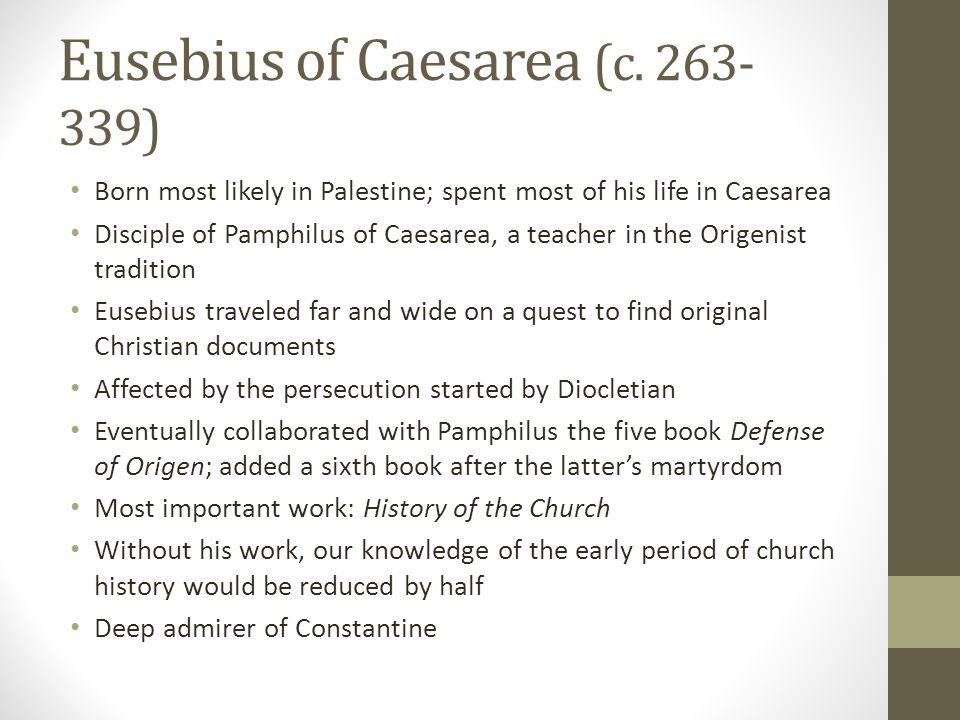 Eusebius of Caesarea (c. 263- 339) Born most likely in Palestine; spent most of his life in Caesarea Disciple of Pamphilus of Caesarea, a teacher in t