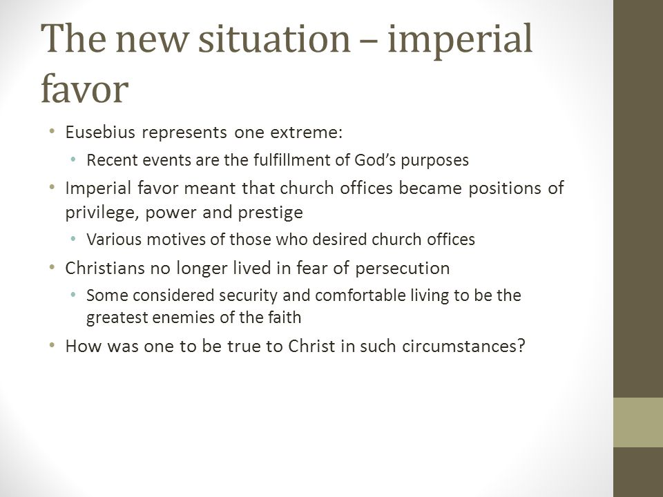 The new situation – imperial favor Eusebius represents one extreme: Recent events are the fulfillment of Gods purposes Imperial favor meant that churc
