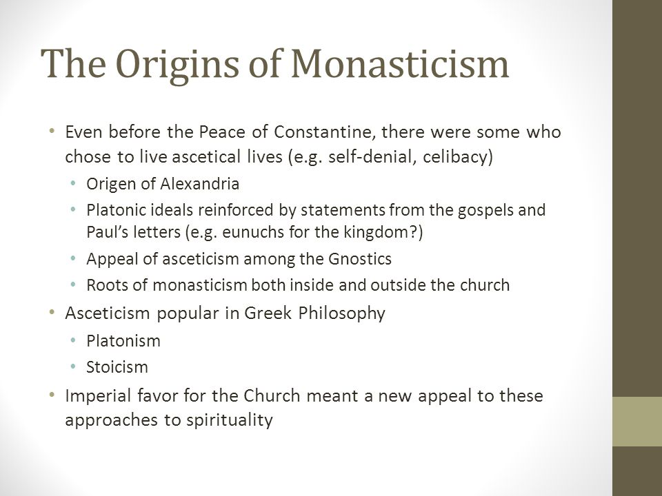 The Origins of Monasticism Even before the Peace of Constantine, there were some who chose to live ascetical lives (e.g. self-denial, celibacy) Origen