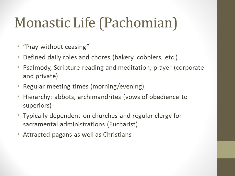Monastic Life (Pachomian) Pray without ceasing Defined daily roles and chores (bakery, cobblers, etc.) Psalmody, Scripture reading and meditation, pra