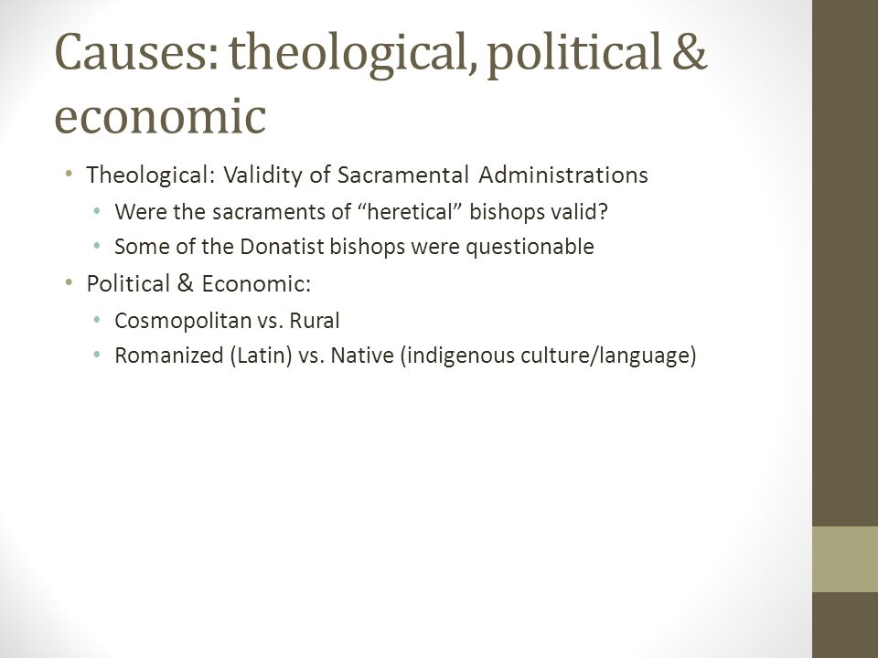 Causes: theological, political & economic Theological: Validity of Sacramental Administrations Were the sacraments of heretical bishops valid? Some of