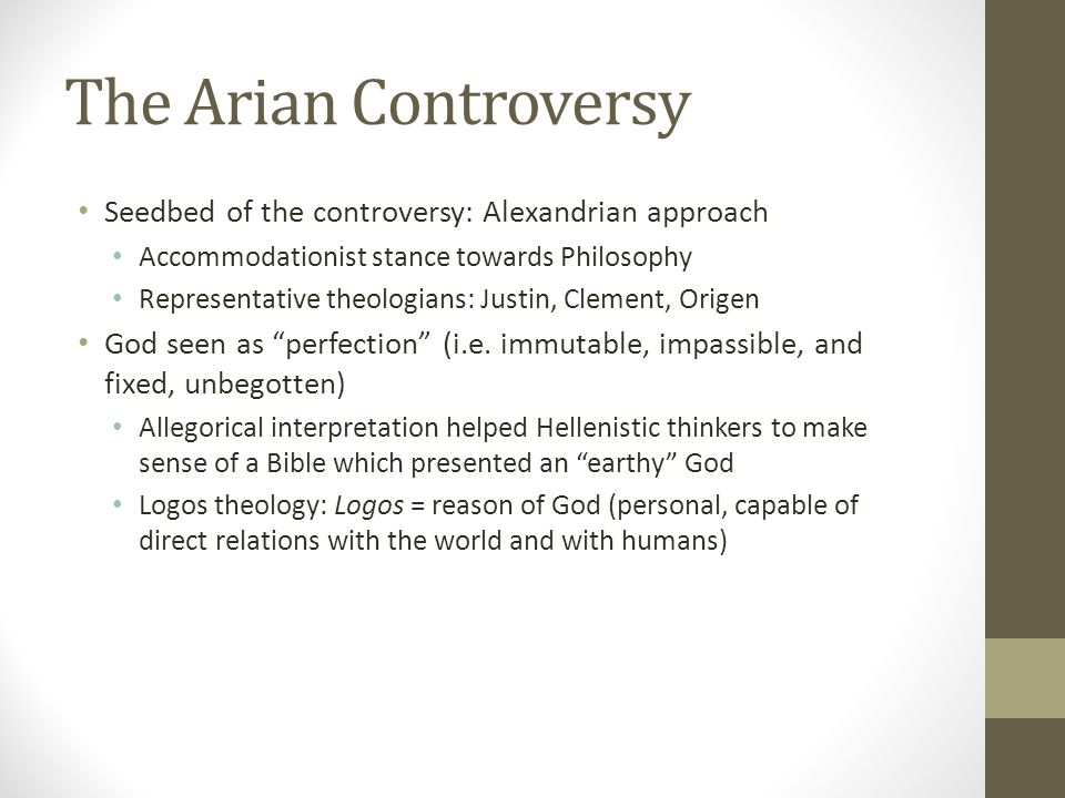 The Arian Controversy Seedbed of the controversy: Alexandrian approach Accommodationist stance towards Philosophy Representative theologians: Justin,