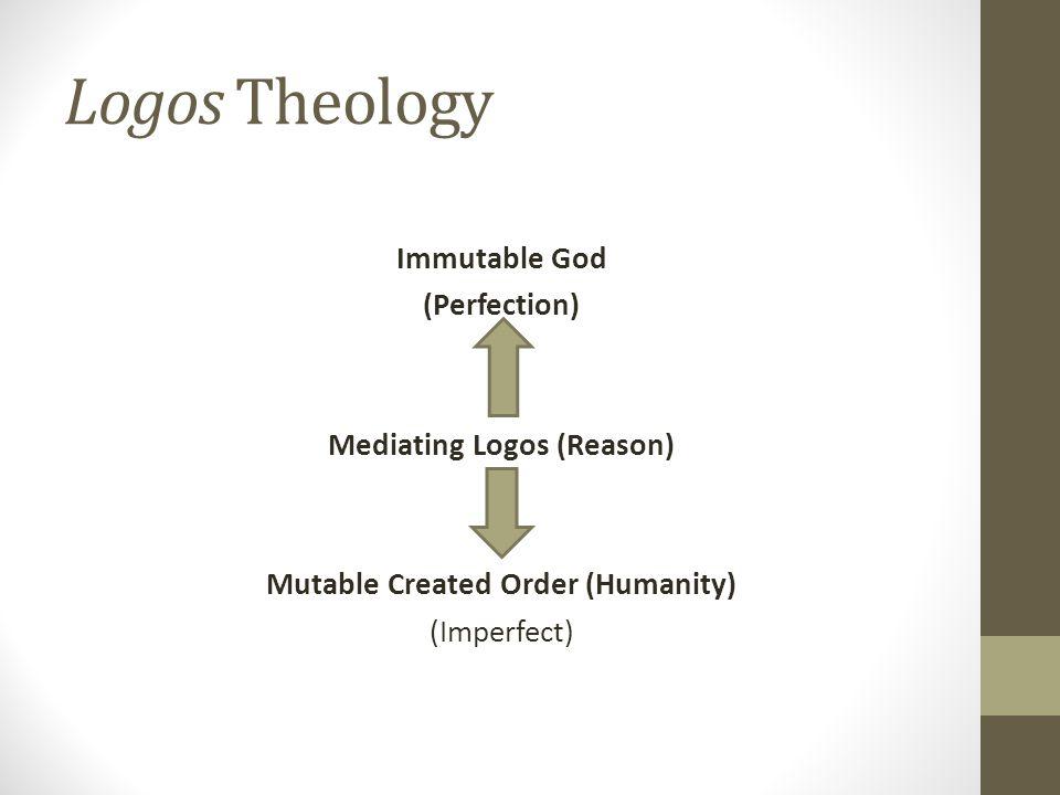 Logos Theology Immutable God (Perfection) Mediating Logos (Reason) Mutable Created Order (Humanity) (Imperfect)