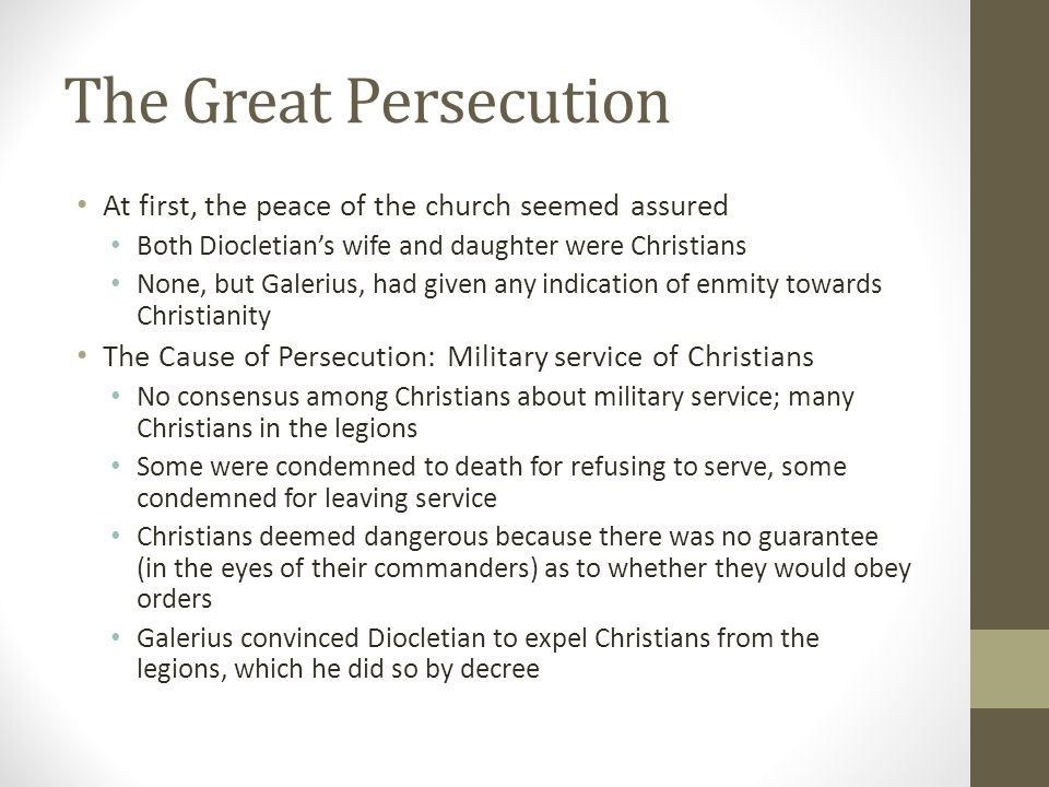 The Great Persecution At first, the peace of the church seemed assured Both Diocletians wife and daughter were Christians None, but Galerius, had give