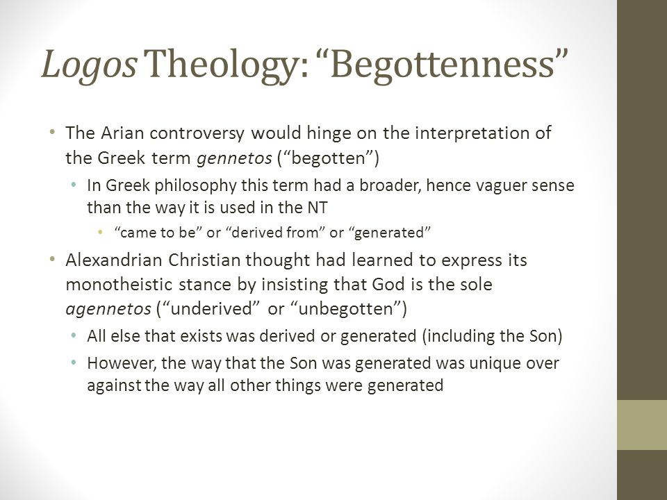 Logos Theology: Begottenness The Arian controversy would hinge on the interpretation of the Greek term gennetos (begotten) In Greek philosophy this te