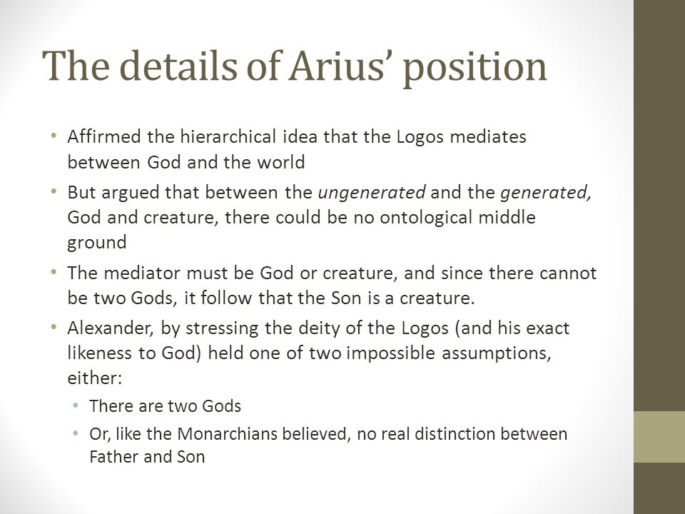 The details of Arius position Affirmed the hierarchical idea that the Logos mediates between God and the world But argued that between the ungenerated