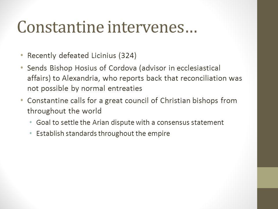Constantine intervenes… Recently defeated Licinius (324) Sends Bishop Hosius of Cordova (advisor in ecclesiastical affairs) to Alexandria, who reports