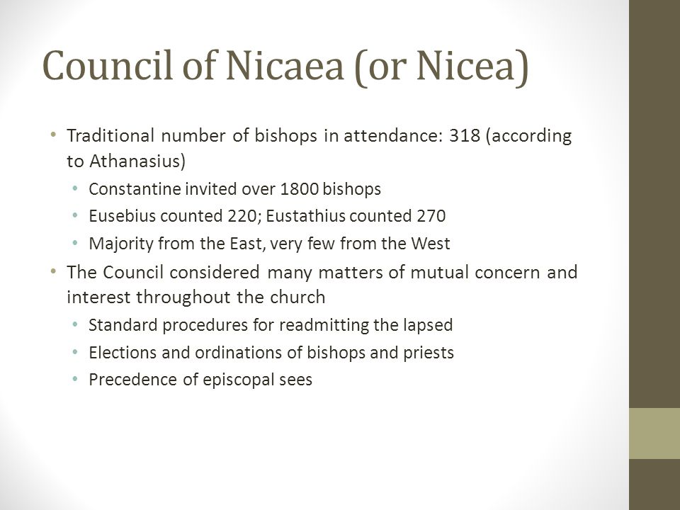 Council of Nicaea (or Nicea) Traditional number of bishops in attendance: 318 (according to Athanasius) Constantine invited over 1800 bishops Eusebius