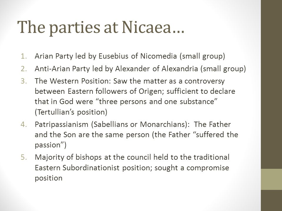 The parties at Nicaea… 1.Arian Party led by Eusebius of Nicomedia (small group) 2.Anti-Arian Party led by Alexander of Alexandria (small group) 3.The