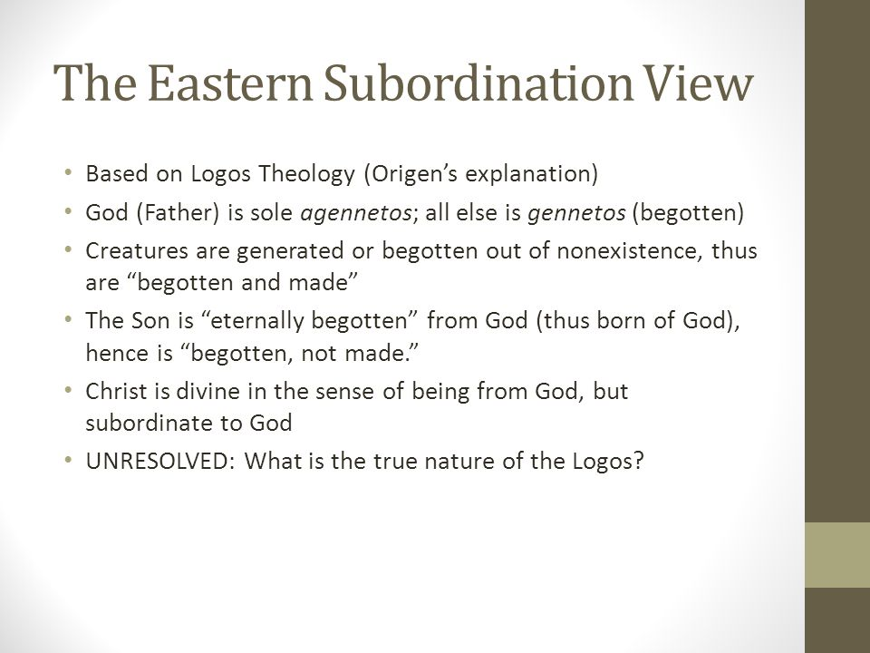 The Eastern Subordination View Based on Logos Theology (Origens explanation) God (Father) is sole agennetos; all else is gennetos (begotten) Creatures