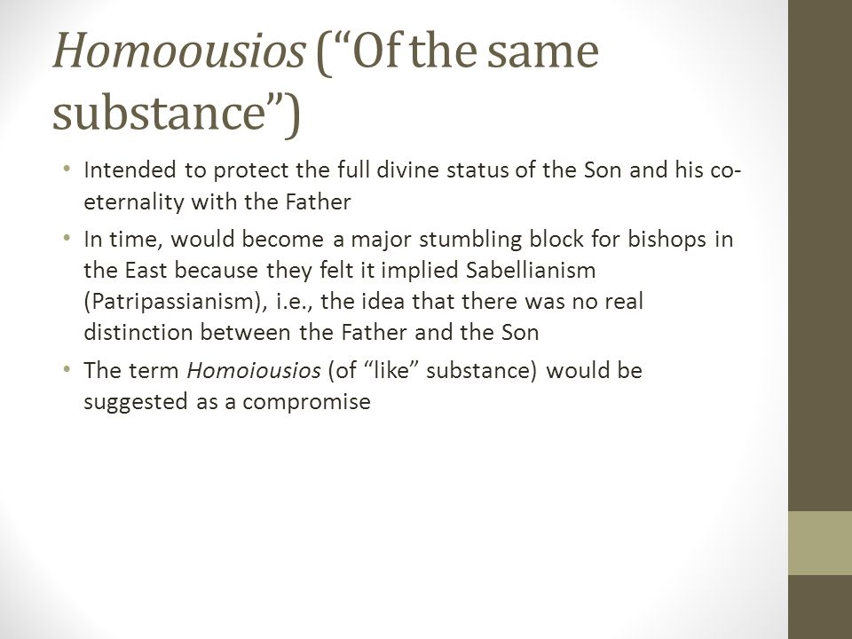 Homoousios (Of the same substance) Intended to protect the full divine status of the Son and his co- eternality with the Father In time, would become