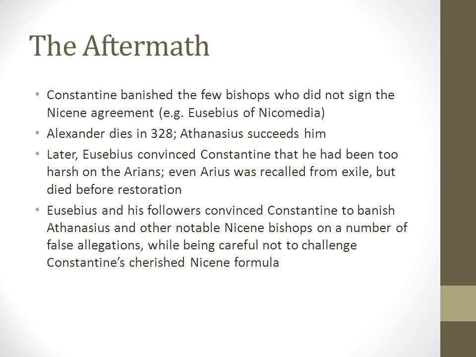The Aftermath Constantine banished the few bishops who did not sign the Nicene agreement (e.g. Eusebius of Nicomedia) Alexander dies in 328; Athanasiu