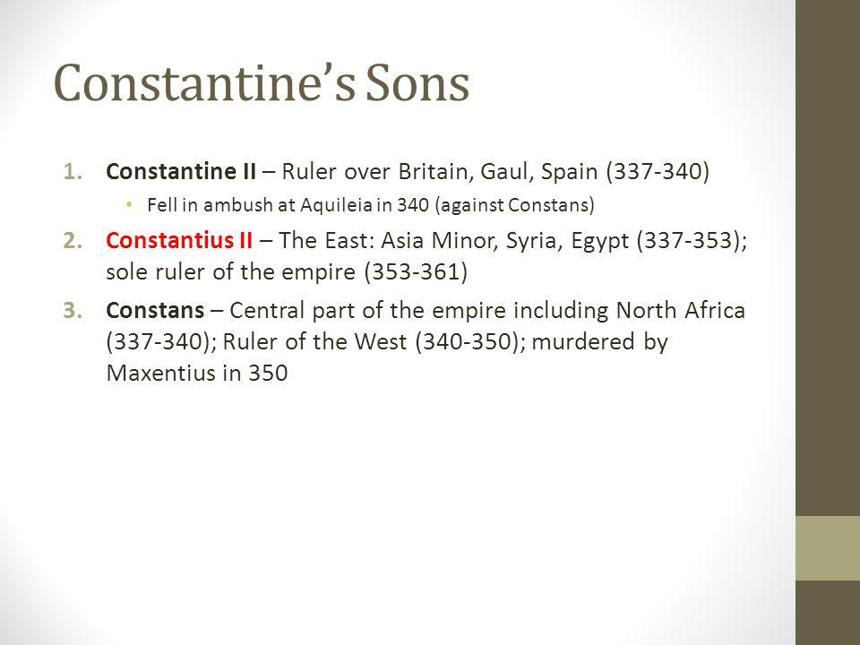 Constantines Sons 1.Constantine II – Ruler over Britain, Gaul, Spain (337-340) Fell in ambush at Aquileia in 340 (against Constans) 2.Constantius II –