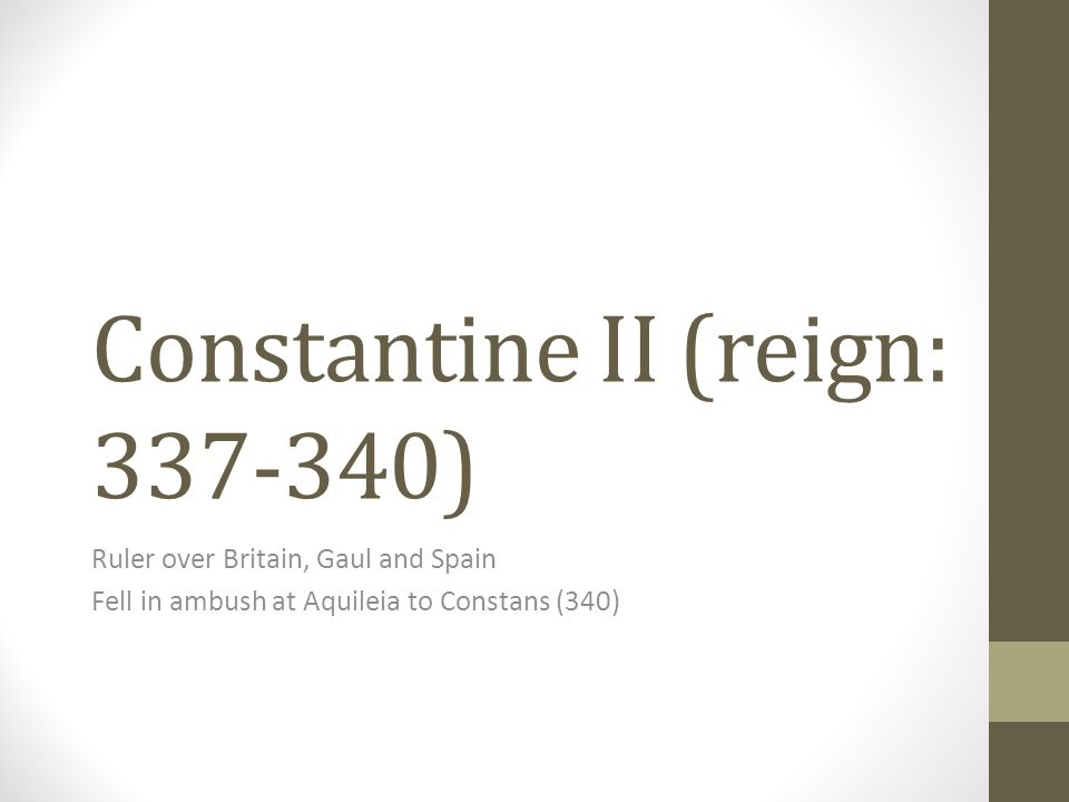 Constantine II (reign: 337-340) Ruler over Britain, Gaul and Spain Fell in ambush at Aquileia to Constans (340)