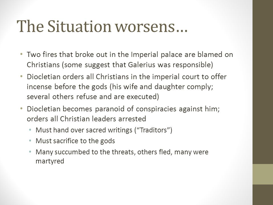 The Situation worsens… Two fires that broke out in the Imperial palace are blamed on Christians (some suggest that Galerius was responsible) Diocletia