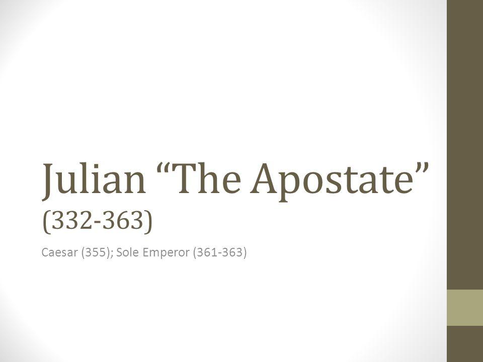 Julian The Apostate (332-363) Caesar (355); Sole Emperor (361-363)