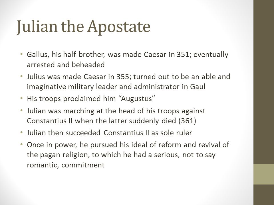Julian the Apostate Gallus, his half-brother, was made Caesar in 351; eventually arrested and beheaded Julius was made Caesar in 355; turned out to be