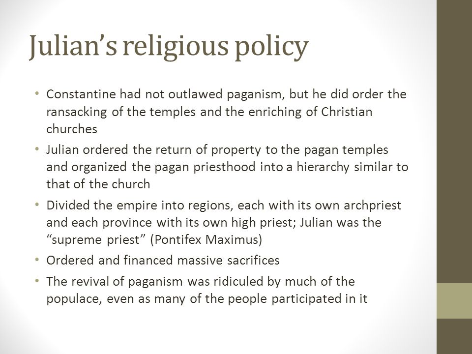Julians religious policy Constantine had not outlawed paganism, but he did order the ransacking of the temples and the enriching of Christian churches