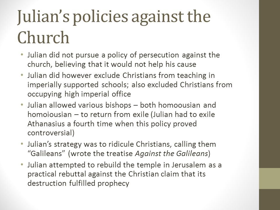 Julians policies against the Church Julian did not pursue a policy of persecution against the church, believing that it would not help his cause Julia