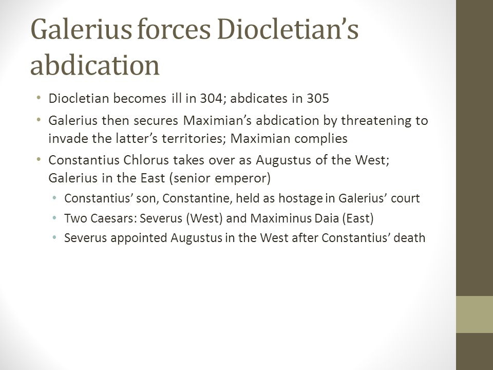 Galerius forces Diocletians abdication Diocletian becomes ill in 304; abdicates in 305 Galerius then secures Maximians abdication by threatening to in