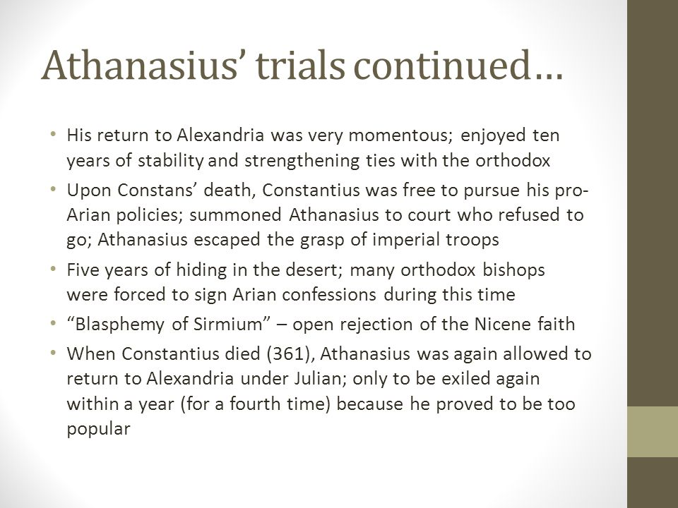 Athanasius trials continued… His return to Alexandria was very momentous; enjoyed ten years of stability and strengthening ties with the orthodox Upon