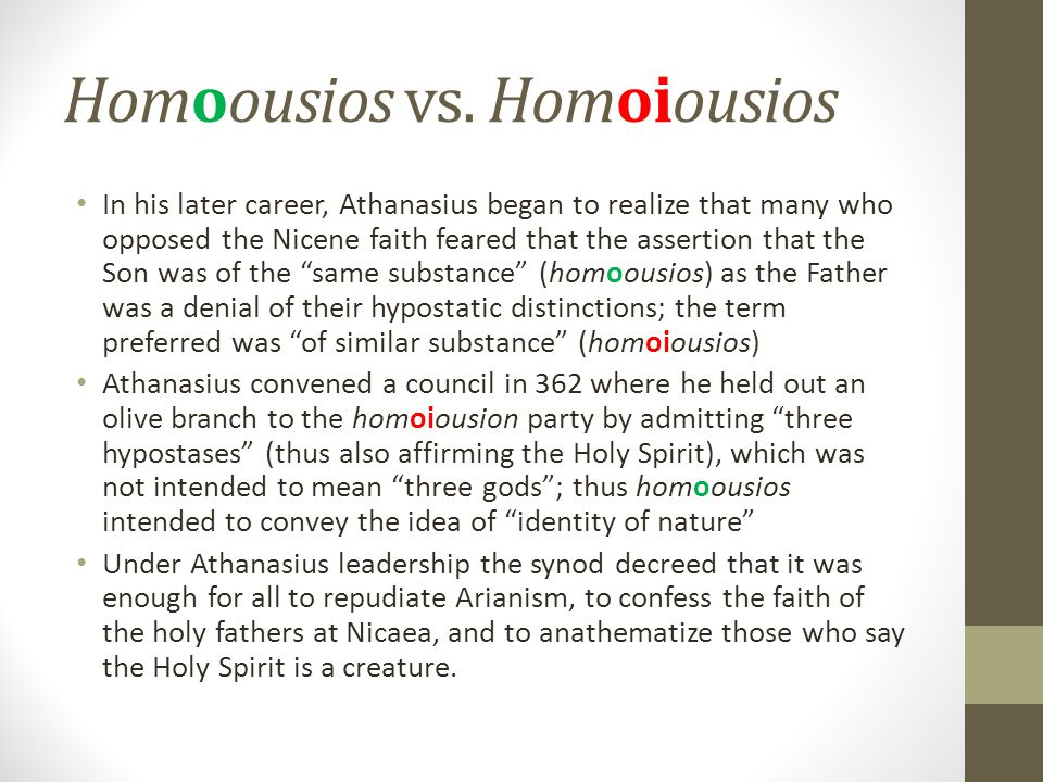 Homoousios vs. Homoiousios In his later career, Athanasius began to realize that many who opposed the Nicene faith feared that the assertion that the