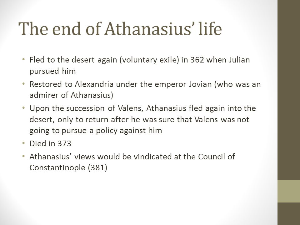 The end of Athanasius life Fled to the desert again (voluntary exile) in 362 when Julian pursued him Restored to Alexandria under the emperor Jovian (