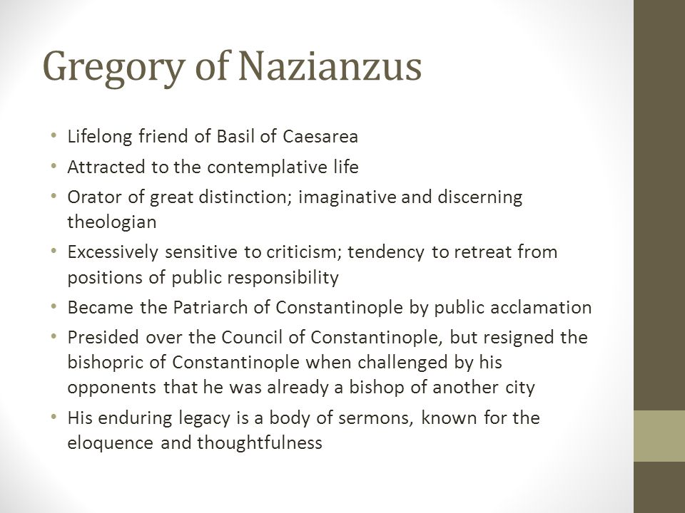 Gregory of Nazianzus Lifelong friend of Basil of Caesarea Attracted to the contemplative life Orator of great distinction; imaginative and discerning