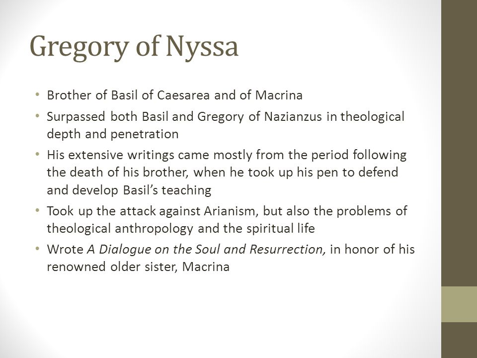 Gregory of Nyssa Brother of Basil of Caesarea and of Macrina Surpassed both Basil and Gregory of Nazianzus in theological depth and penetration His ex