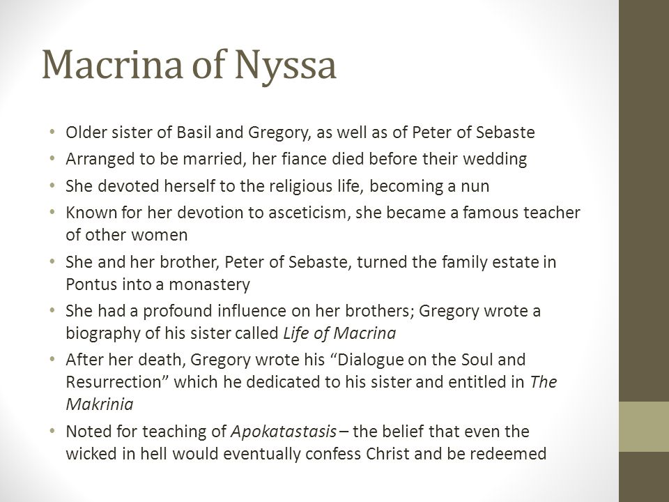 Macrina of Nyssa Older sister of Basil and Gregory, as well as of Peter of Sebaste Arranged to be married, her fiance died before their wedding She de