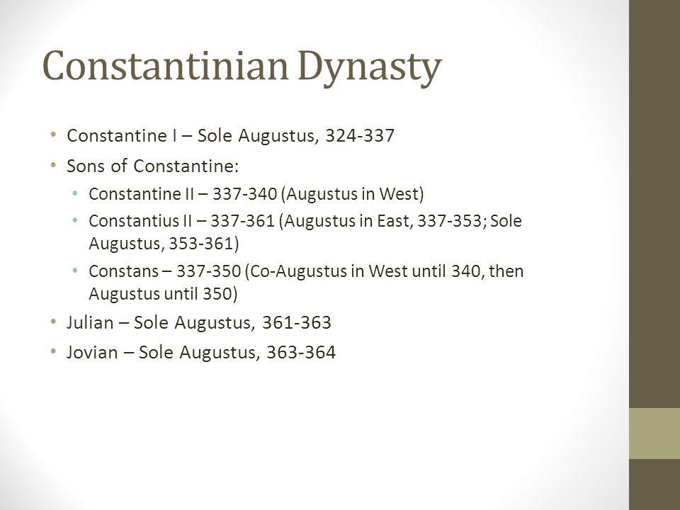 Constantinian Dynasty Constantine I – Sole Augustus, 324-337 Sons of Constantine: Constantine II – 337-340 (Augustus in West) Constantius II – 337-361