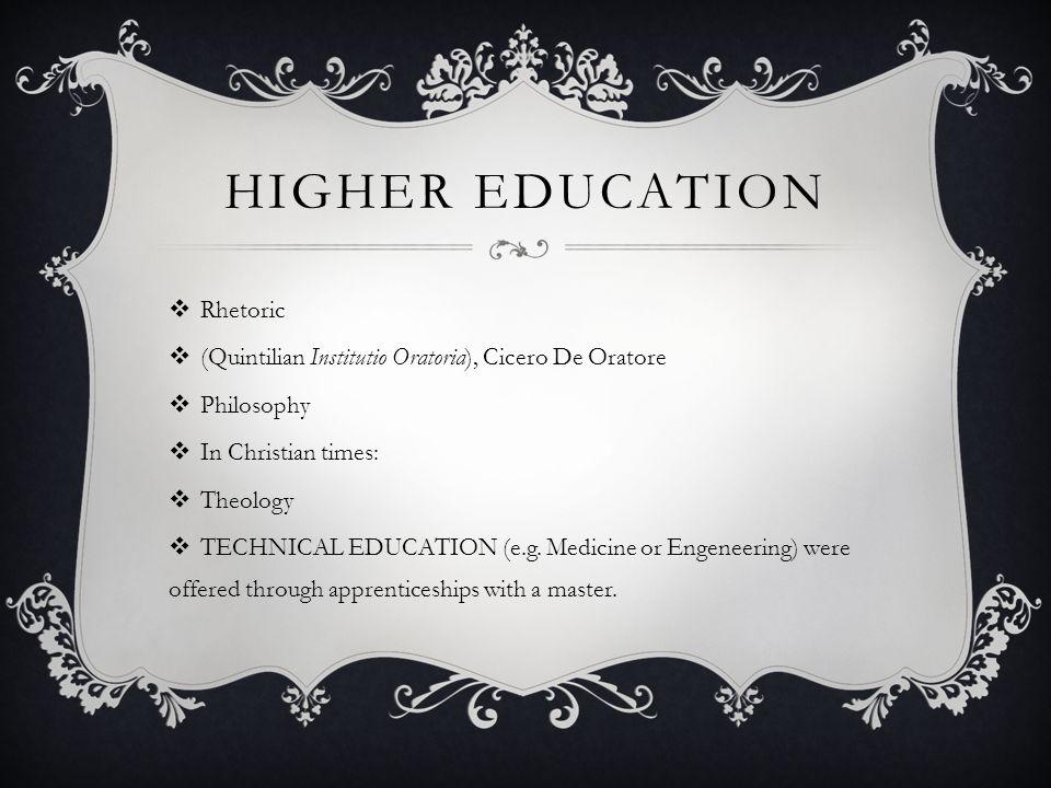 HIGHER EDUCATION Rhetoric (Quintilian Institutio Oratoria), Cicero De Oratore Philosophy In Christian times: Theology TECHNICAL EDUCATION (e.g.