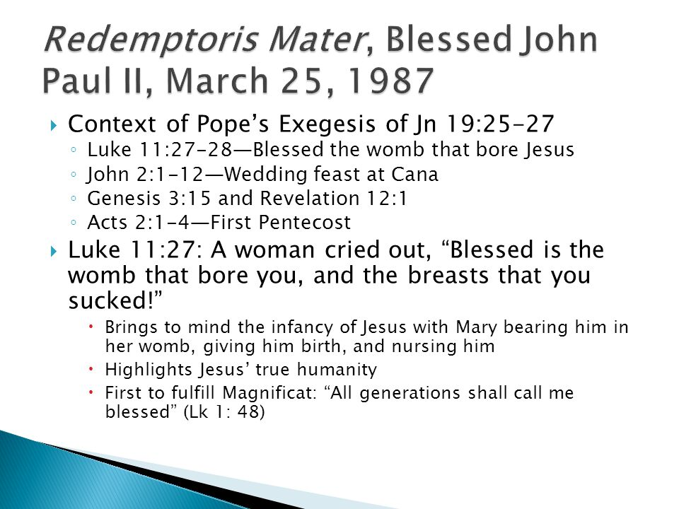 Context of Popes Exegesis of Jn 19:25-27 Luke 11:27-28Blessed the womb that bore Jesus John 2:1-12Wedding feast at Cana Genesis 3:15 and Revelation 12:1 Acts 2:1-4First Pentecost Luke 11:27: A woman cried out, Blessed is the womb that bore you, and the breasts that you sucked.