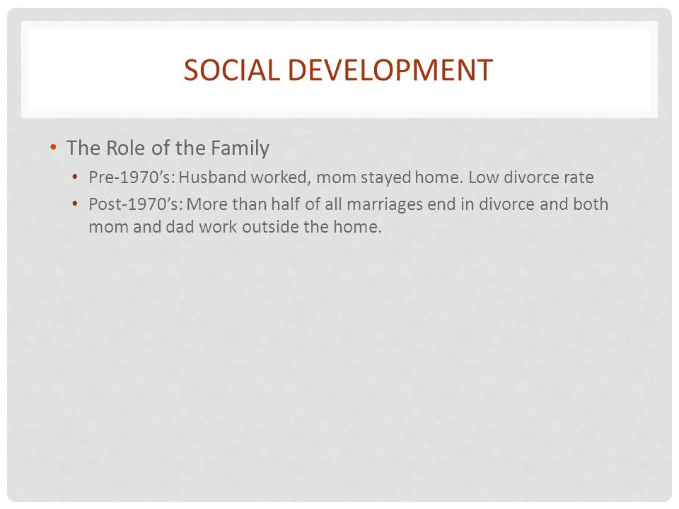 SOCIAL DEVELOPMENT The Role of the Family Pre-1970s: Husband worked, mom stayed home. Low divorce rate Post-1970s: More than half of all marriages end