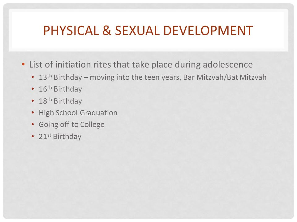 PHYSICAL & SEXUAL DEVELOPMENT List of initiation rites that take place during adolescence 13 th Birthday – moving into the teen years, Bar Mitzvah/Bat Mitzvah 16 th Birthday 18 th Birthday High School Graduation Going off to College 21 st Birthday