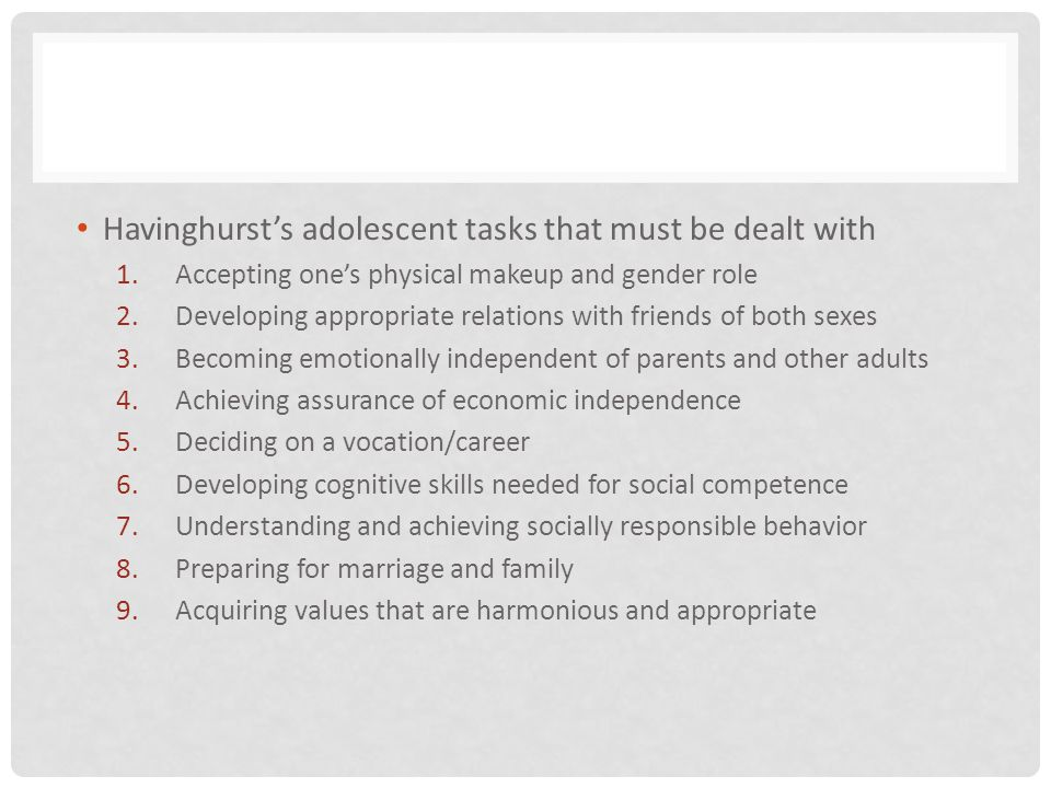 Havinghursts adolescent tasks that must be dealt with 1.Accepting ones physical makeup and gender role 2.Developing appropriate relations with friends