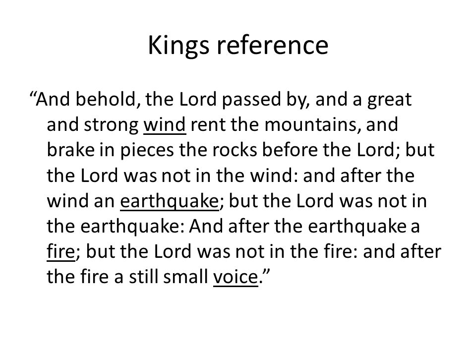 Kings reference And behold, the Lord passed by, and a great and strong wind rent the mountains, and brake in pieces the rocks before the Lord; but the Lord was not in the wind: and after the wind an earthquake; but the Lord was not in the earthquake: And after the earthquake a fire; but the Lord was not in the fire: and after the fire a still small voice.