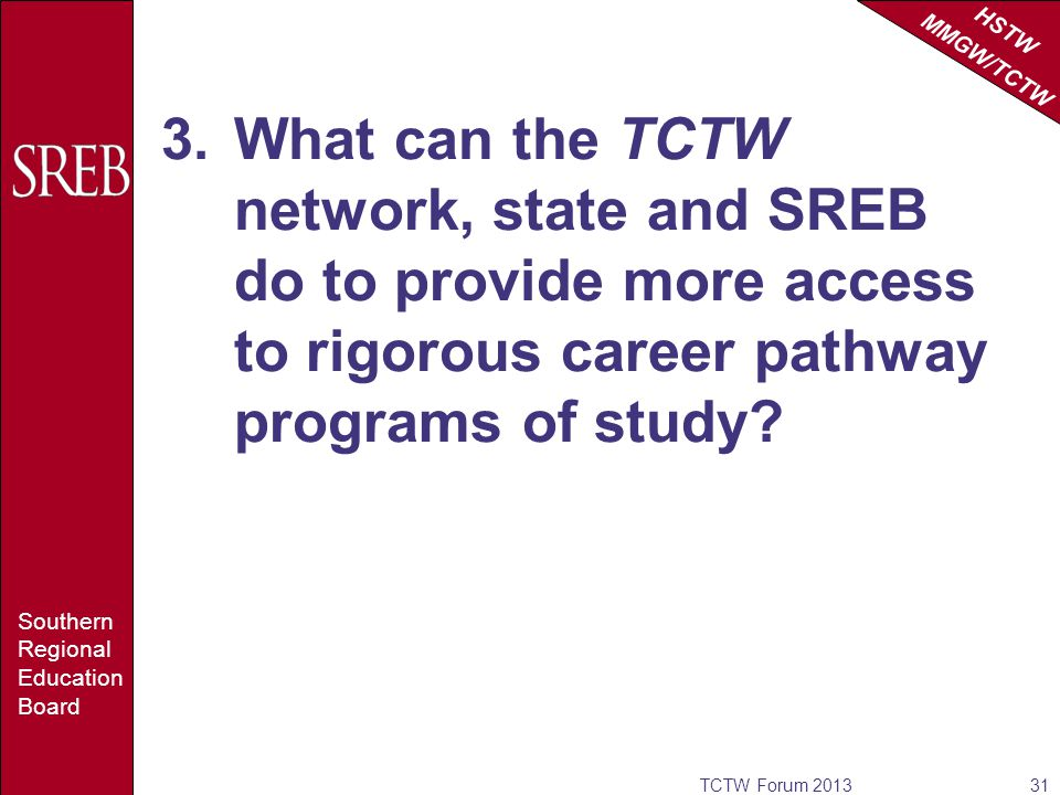 HSTW MMGW/TCTW Southern Regional Education Board 3.What can the TCTW network, state and SREB do to provide more access to rigorous career pathway programs of study.