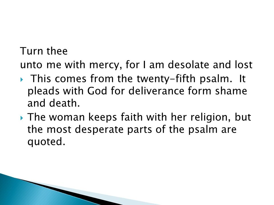 Turn thee unto me with mercy, for I am desolate and lost This comes from the twenty-fifth psalm.