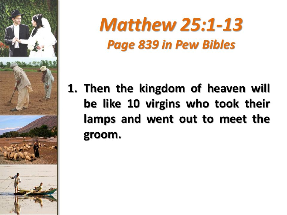 Matthew 25:1-13 Page 839 in Pew Bibles 1.Then the kingdom of heaven will be like 10 virgins who took their lamps and went out to meet the groom.