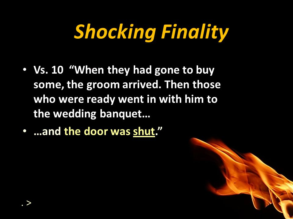 Shocking Finality Vs. 10 When they had gone to buy some, the groom arrived. Then those who were ready went in with him to the wedding banquet… …and th